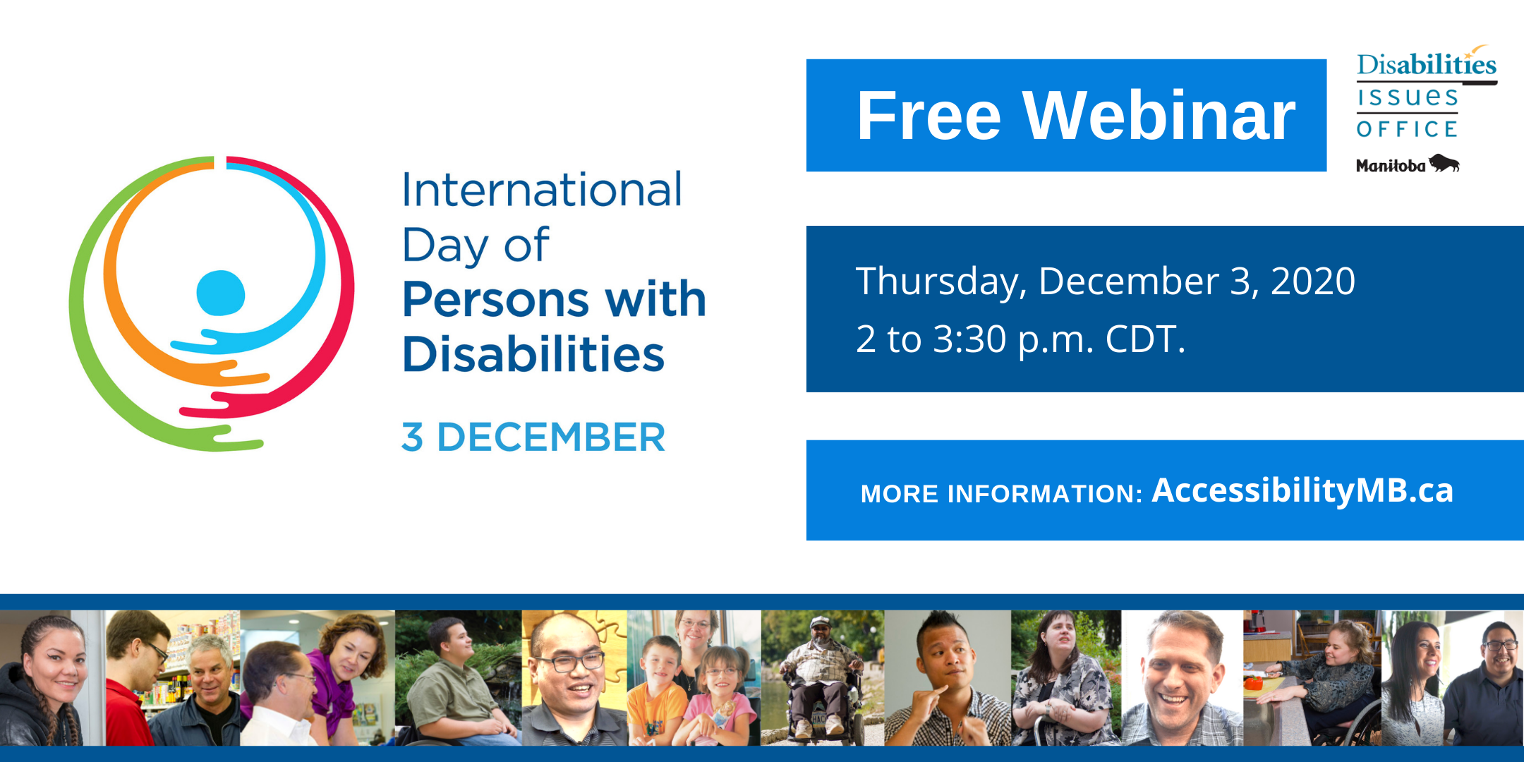 International Day of Persons with Disabilities December 3rd - free webinar Thursday, December 3rd from 2 to 3:30pm More information AccessibilityMB.ca